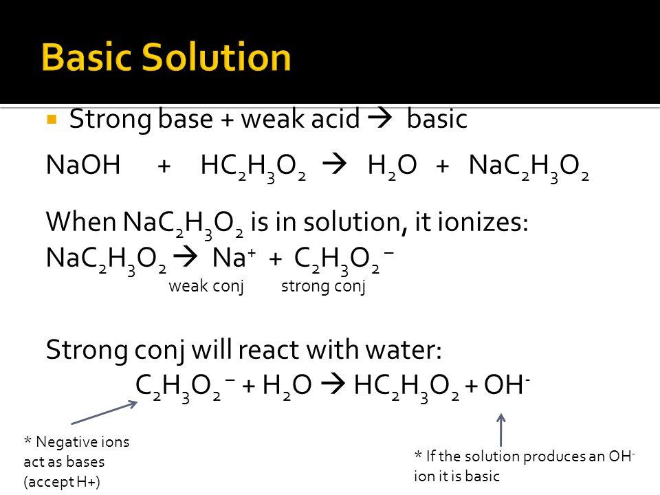 Strong base + weak acid basic NaOH + HC 2 H 3 O 2 H 2 O + NaC 2 H 3 O 2 When NaC 2 H 3 O 2 is in solution, it ionizes: NaC 2 H 3 O 2 Na + + C 2 H 3 O