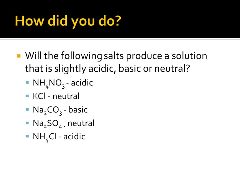 Will the following salts produce a solution that is slightly acidic, basic or neutral? NH 4 NO 3 - acidic KCl - neutral Na 2 CO 3 - basic Na 2 SO 4 -