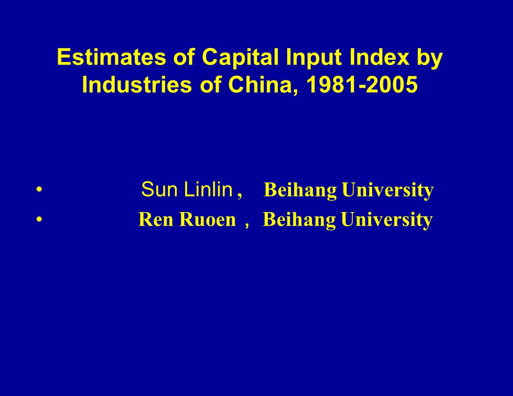 Estimates of Capital Input Index by Industries of China, 1981-2005 Sun Linlin, Beihang University Ren Ruoen Beihang University