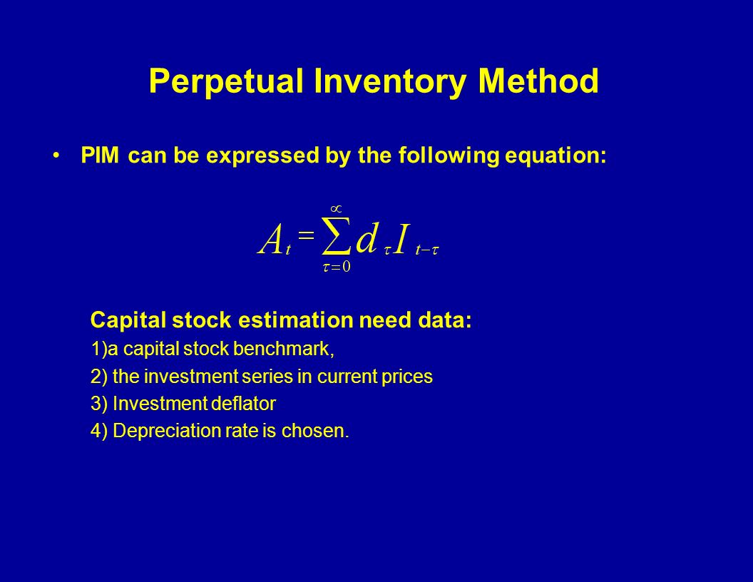 Perpetual Inventory Method PIM can be expressed by the following equation: Capital stock estimation need data: 1)a capital stock benchmark, 2) the investment series in current prices 3) Investment deflator 4) Depreciation rate is chosen.