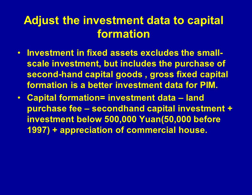 Adjust the investment data to capital formation Investment in fixed assets excludes the small- scale investment, but includes the purchase of second-hand capital goods, gross fixed capital formation is a better investment data for PIM.