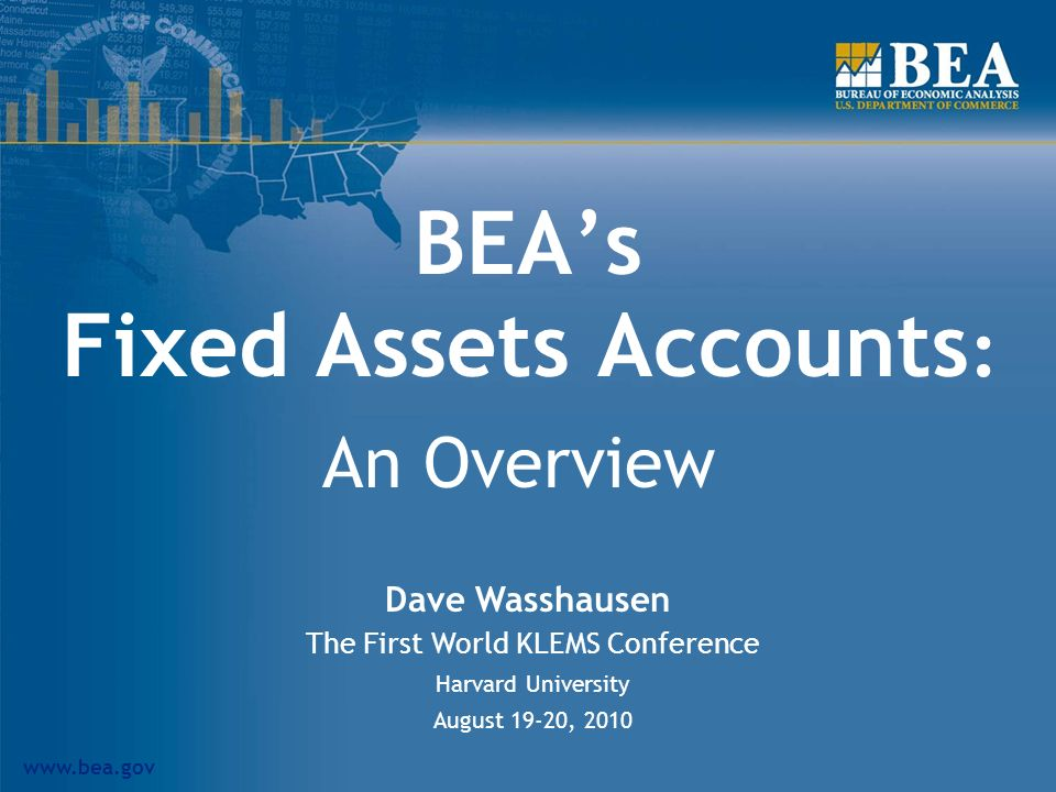 www.bea.gov BEAs Fixed Assets Accounts : An Overview Dave Wasshausen The First World KLEMS Conference Harvard University August 19-20, 2010
