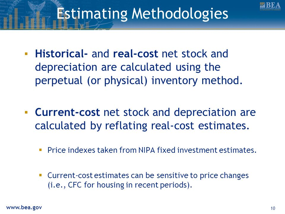 www.bea.gov 10 Estimating Methodologies Historical- and real-cost net stock and depreciation are calculated using the perpetual (or physical) inventory method.