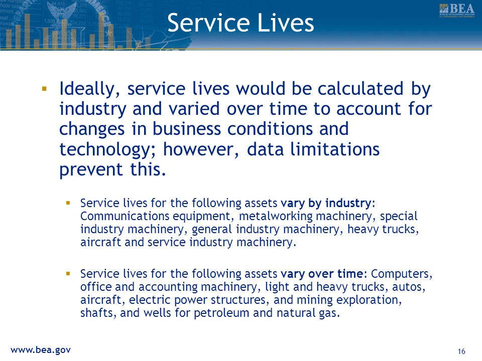 www.bea.gov 16 Service Lives Ideally, service lives would be calculated by industry and varied over time to account for changes in business conditions and technology; however, data limitations prevent this.