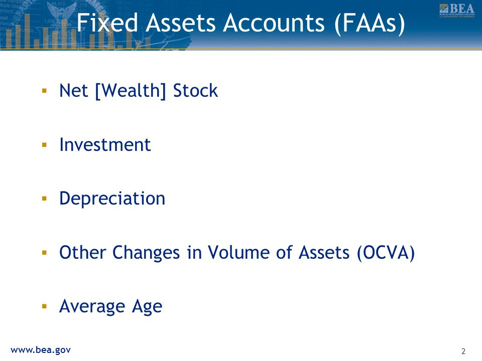 www.bea.gov 2 Fixed Assets Accounts (FAAs) Net [Wealth] Stock Investment Depreciation Other Changes in Volume of Assets (OCVA) Average Age