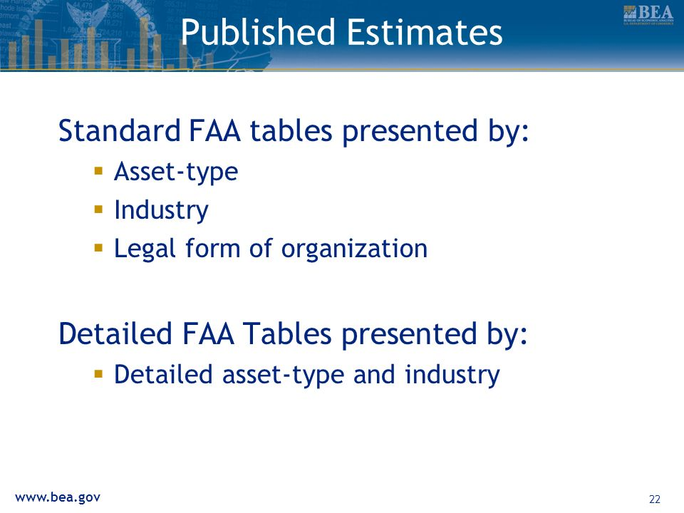 www.bea.gov 22 Published Estimates Standard FAA tables presented by: Asset-type Industry Legal form of organization Detailed FAA Tables presented by: Detailed asset-type and industry
