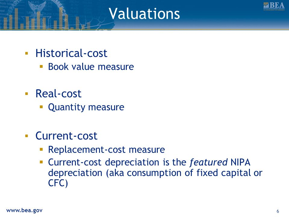 6 Valuations Historical-cost Book value measure Real-cost Quantity measure Current-cost Replacement-cost measure Current-cost depreciation is the featured NIPA depreciation (aka consumption of fixed capital or CFC)