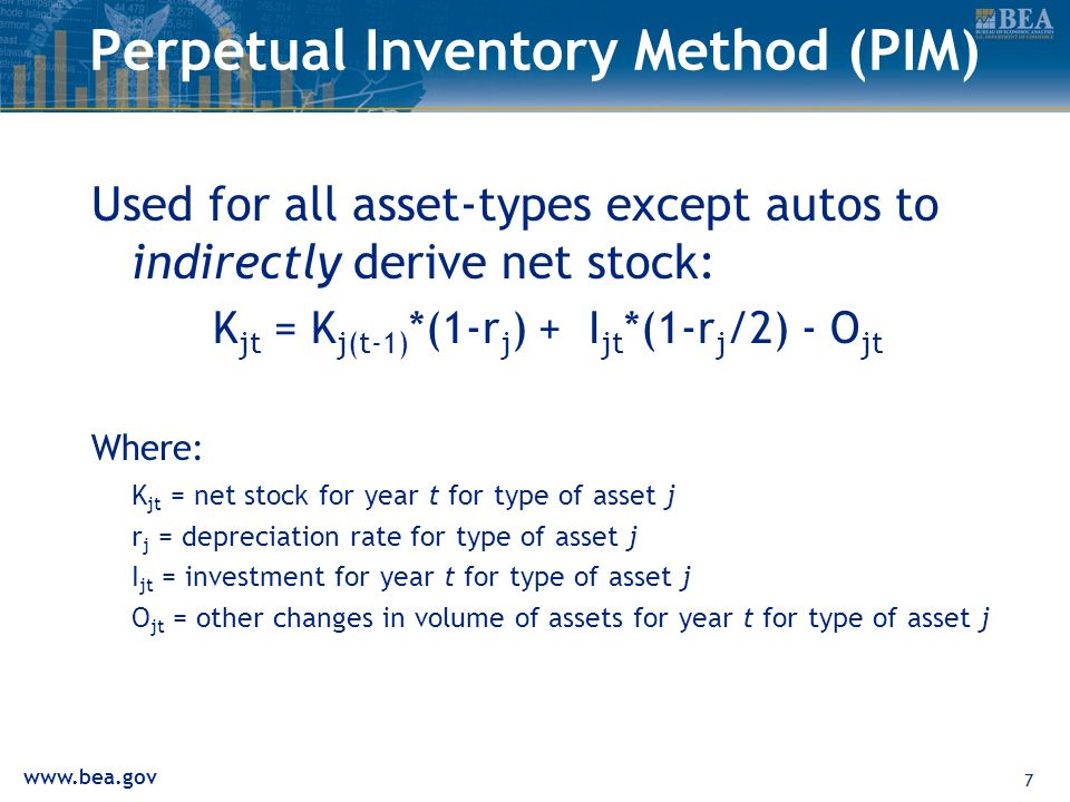www.bea.gov 7 Perpetual Inventory Method (PIM) Used for all asset-types except autos to indirectly derive net stock: K jt = K j(t-1) *(1-r j ) + I jt *(1-r j /2) - O jt Where: K jt = net stock for year t for type of asset j r j = depreciation rate for type of asset j I jt = investment for year t for type of asset j O jt = other changes in volume of assets for year t for type of asset j