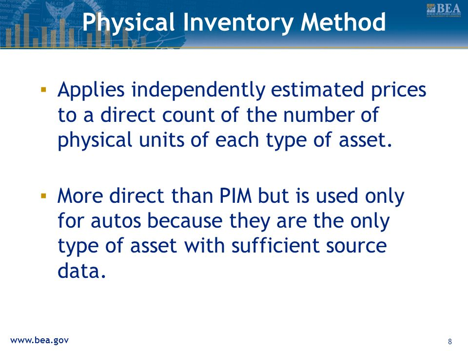 www.bea.gov 8 Physical Inventory Method Applies independently estimated prices to a direct count of the number of physical units of each type of asset.