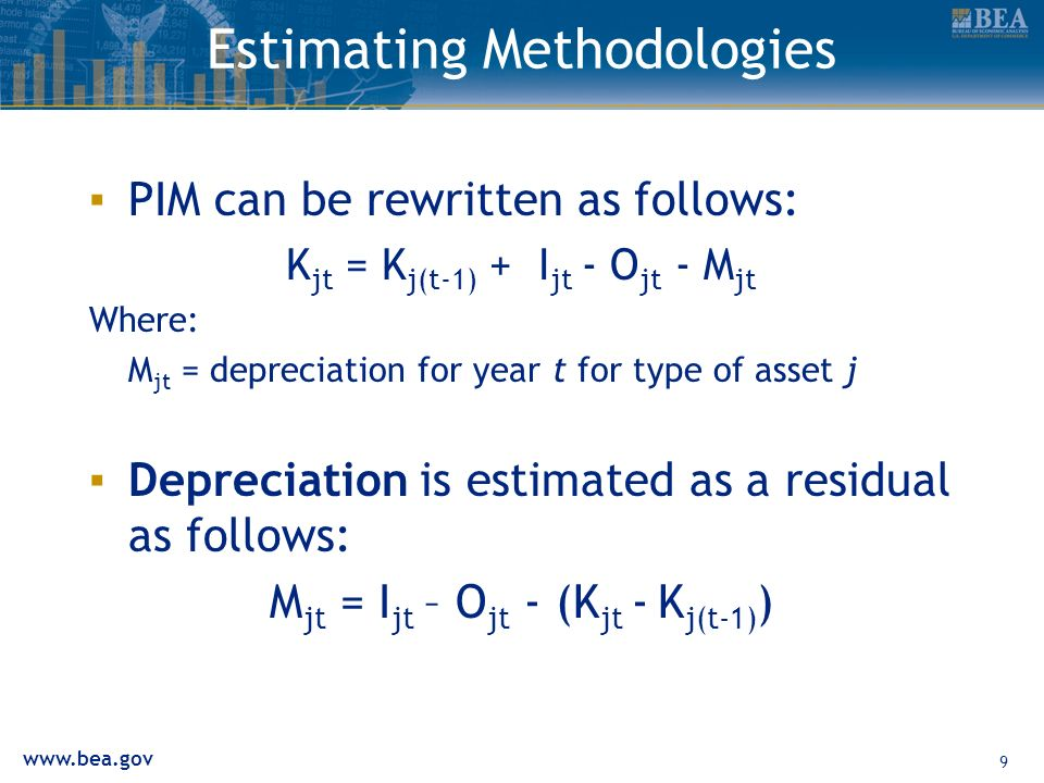 www.bea.gov 9 Estimating Methodologies PIM can be rewritten as follows: K jt = K j(t-1) + I jt - O jt - M jt Where: M jt = depreciation for year t for type of asset j Depreciation is estimated as a residual as follows: M jt = I jt – O jt - (K jt - K j(t-1) )