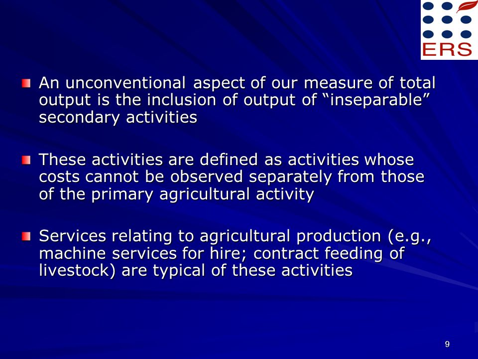 9 An unconventional aspect of our measure of total output is the inclusion of output of inseparable secondary activities These activities are defined as activities whose costs cannot be observed separately from those of the primary agricultural activity Services relating to agricultural production (e.g., machine services for hire; contract feeding of livestock) are typical of these activities