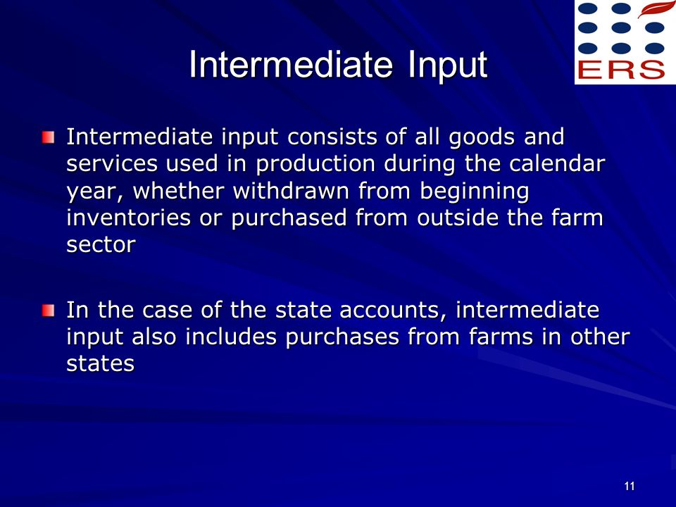 11 Intermediate Input Intermediate input consists of all goods and services used in production during the calendar year, whether withdrawn from beginning inventories or purchased from outside the farm sector In the case of the state accounts, intermediate input also includes purchases from farms in other states