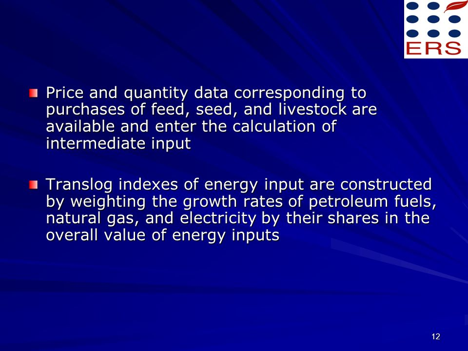 12 Price and quantity data corresponding to purchases of feed, seed, and livestock are available and enter the calculation of intermediate input Translog indexes of energy input are constructed by weighting the growth rates of petroleum fuels, natural gas, and electricity by their shares in the overall value of energy inputs