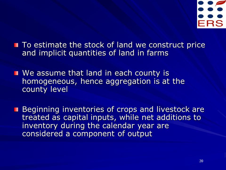 20 To estimate the stock of land we construct price and implicit quantities of land in farms We assume that land in each county is homogeneous, hence aggregation is at the county level Beginning inventories of crops and livestock are treated as capital inputs, while net additions to inventory during the calendar year are considered a component of output
