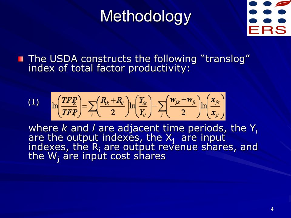 4 Methodology The USDA constructs the following translog index of total factor productivity: (1) (1) where k and l are adjacent time periods, the Y i are the output indexes, the X j are input indexes, the R i are output revenue shares, and the W j are input cost shares