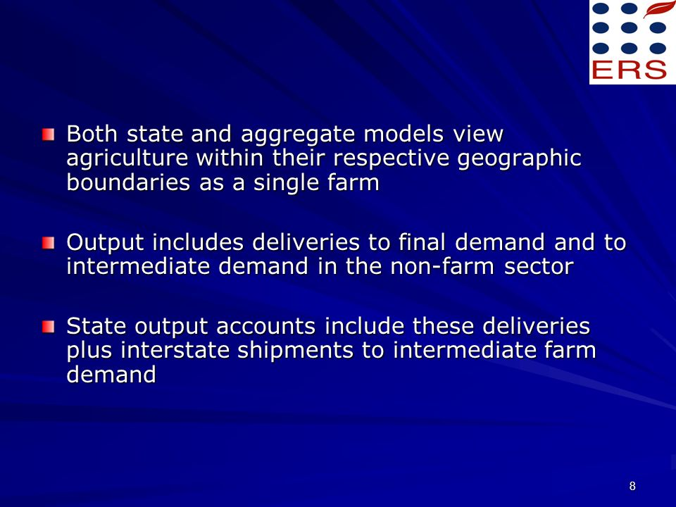 8 Both state and aggregate models view agriculture within their respective geographic boundaries as a single farm Output includes deliveries to final demand and to intermediate demand in the non-farm sector State output accounts include these deliveries plus interstate shipments to intermediate farm demand