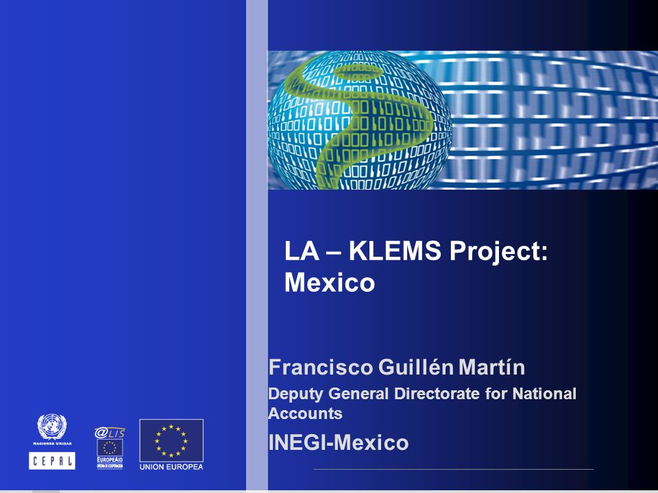 LA – KLEMS Project: Mexico Francisco Guillén Martín Deputy General Directorate for National Accounts INEGI-Mexico
