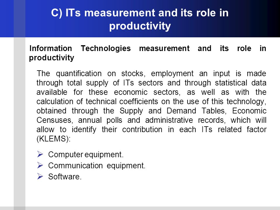 C) ITs measurement and its role in productivity Information Technologies measurement and its role in productivity The quantification on stocks, employment an input is made through total supply of ITs sectors and through statistical data available for these economic sectors, as well as with the calculation of technical coefficients on the use of this technology, obtained through the Supply and Demand Tables, Economic Censuses, annual polls and administrative records, which will allow to identify their contribution in each ITs related factor (KLEMS): Computer equipment.