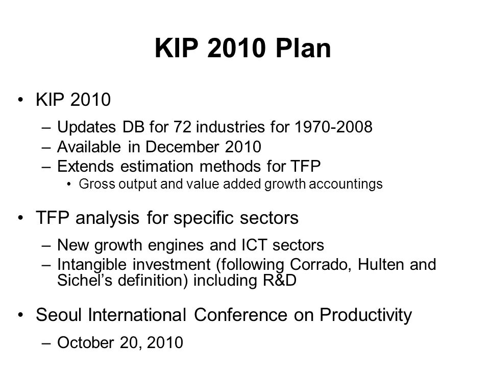 KIP 2010 Plan KIP 2010 –Updates DB for 72 industries for –Available in December 2010 –Extends estimation methods for TFP Gross output and value added growth accountings TFP analysis for specific sectors –New growth engines and ICT sectors –Intangible investment (following Corrado, Hulten and Sichels definition) including R&D Seoul International Conference on Productivity –October 20, 2010