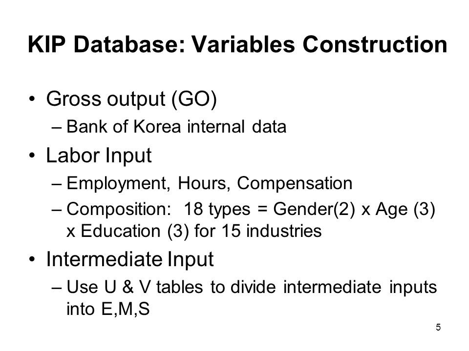 KIP Database: Variables Construction Gross output (GO) –Bank of Korea internal data Labor Input –Employment, Hours, Compensation –Composition: 18 types = Gender(2) x Age (3) x Education (3) for 15 industries Intermediate Input –Use U & V tables to divide intermediate inputs into E,M,S 5