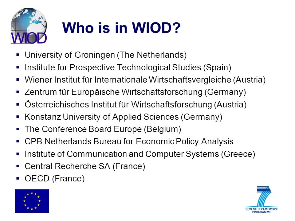 Who is in WIOD? University of Groningen (The Netherlands) Institute for Prospective Technological Studies (Spain) Wiener Institut für Internationale W
