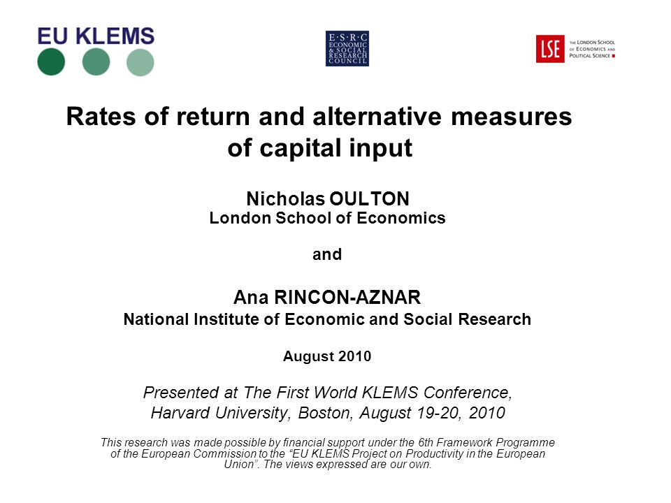 Rates of return and alternative measures of capital input Nicholas OULTON London School of Economics and Ana RINCON-AZNAR National Institute of Economic and Social Research August 2010 Presented at The First World KLEMS Conference, Harvard University, Boston, August 19-20, 2010 This research was made possible by financial support under the 6th Framework Programme of the European Commission to the EU KLEMS Project on Productivity in the European Union.