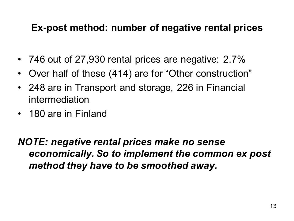 Ex-post method: number of negative rental prices 746 out of 27,930 rental prices are negative: 2.7% Over half of these (414) are for Other construction 248 are in Transport and storage, 226 in Financial intermediation 180 are in Finland NOTE: negative rental prices make no sense economically.