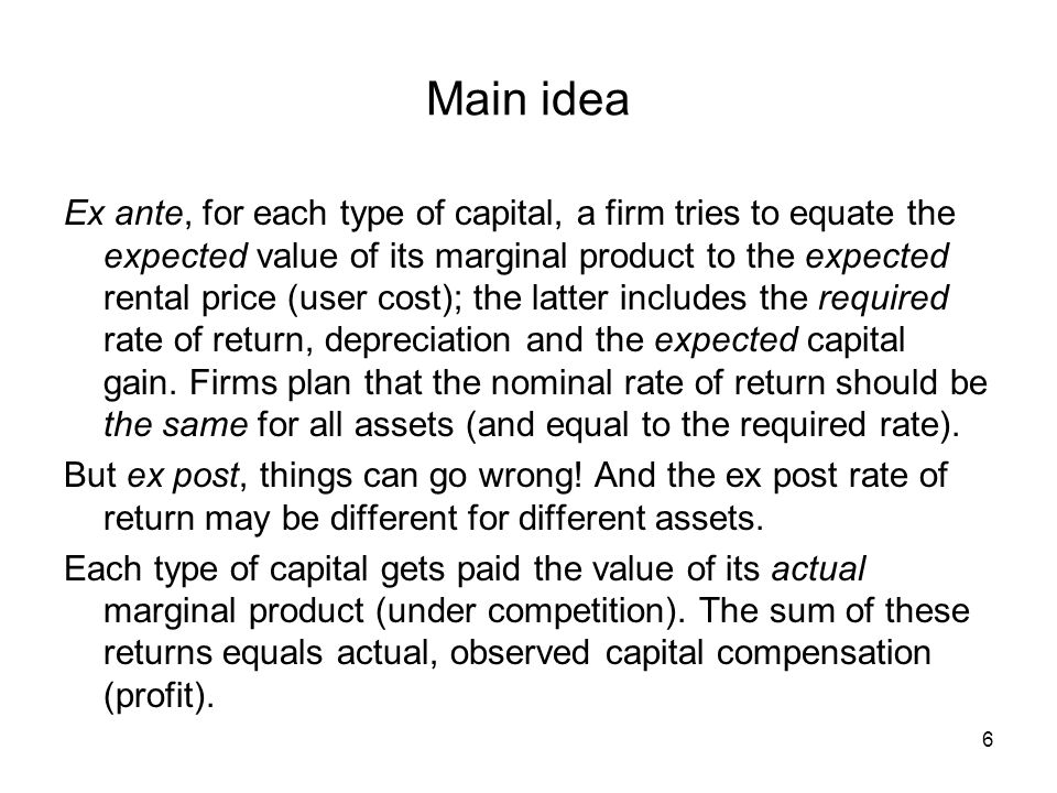 Main idea Ex ante, for each type of capital, a firm tries to equate the expected value of its marginal product to the expected rental price (user cost); the latter includes the required rate of return, depreciation and the expected capital gain.
