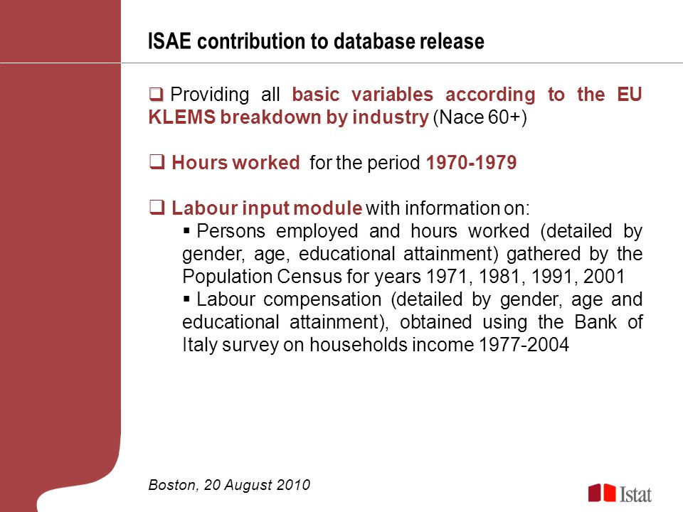 ISAE contribution to database release Boston, 20 August 2010 Providing all basic variables according to the EU KLEMS breakdown by industry (Nace 60+) Hours worked for the period 1970-1979 Labour input module with information on: Persons employed and hours worked (detailed by gender, age, educational attainment) gathered by the Population Census for years 1971, 1981, 1991, 2001 Labour compensation (detailed by gender, age and educational attainment), obtained using the Bank of Italy survey on households income 1977-2004