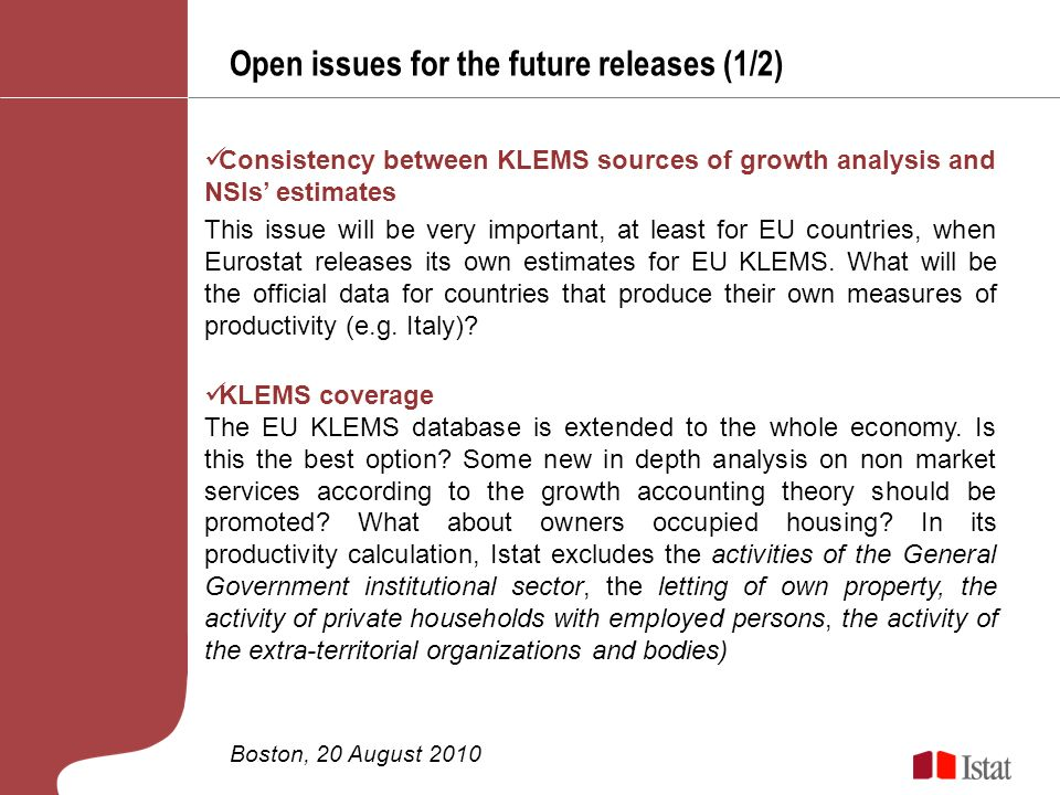 Open issues for the future releases (1/2) Boston, 20 August 2010 Consistency between KLEMS sources of growth analysis and NSIs estimates This issue will be very important, at least for EU countries, when Eurostat releases its own estimates for EU KLEMS.