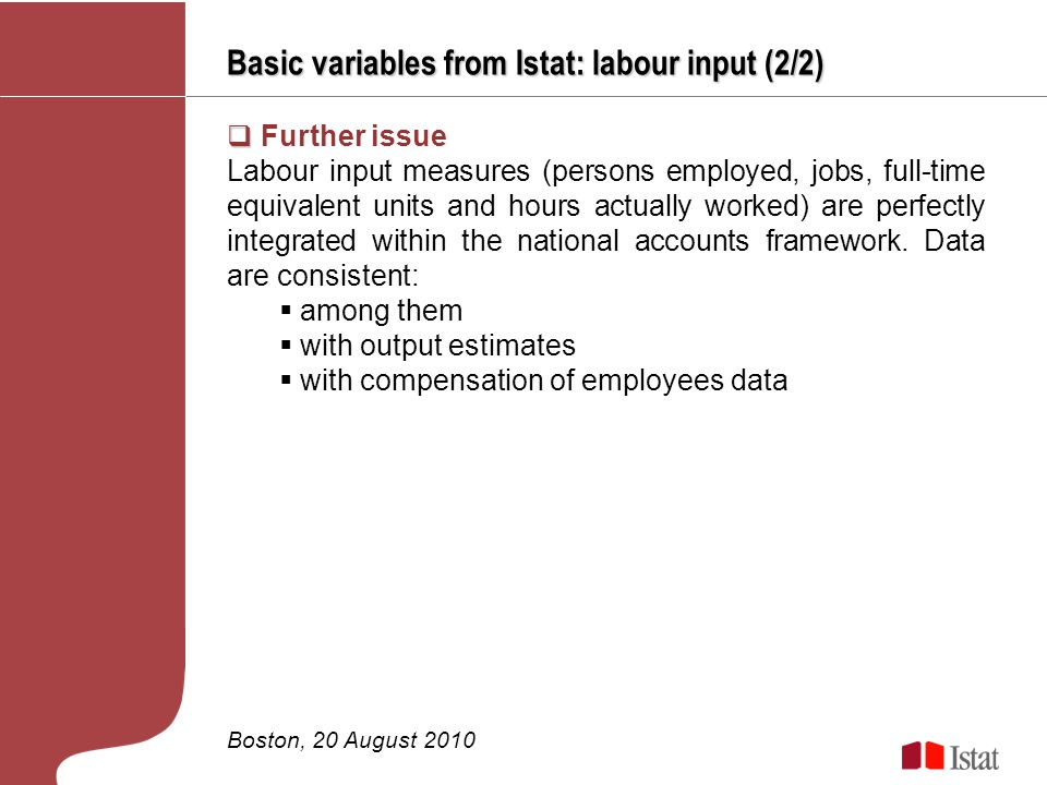 Basic variables from Istat: labour input (2/2) Boston, 20 August 2010 Further issue Labour input measures (persons employed, jobs, full-time equivalent units and hours actually worked) are perfectly integrated within the national accounts framework.