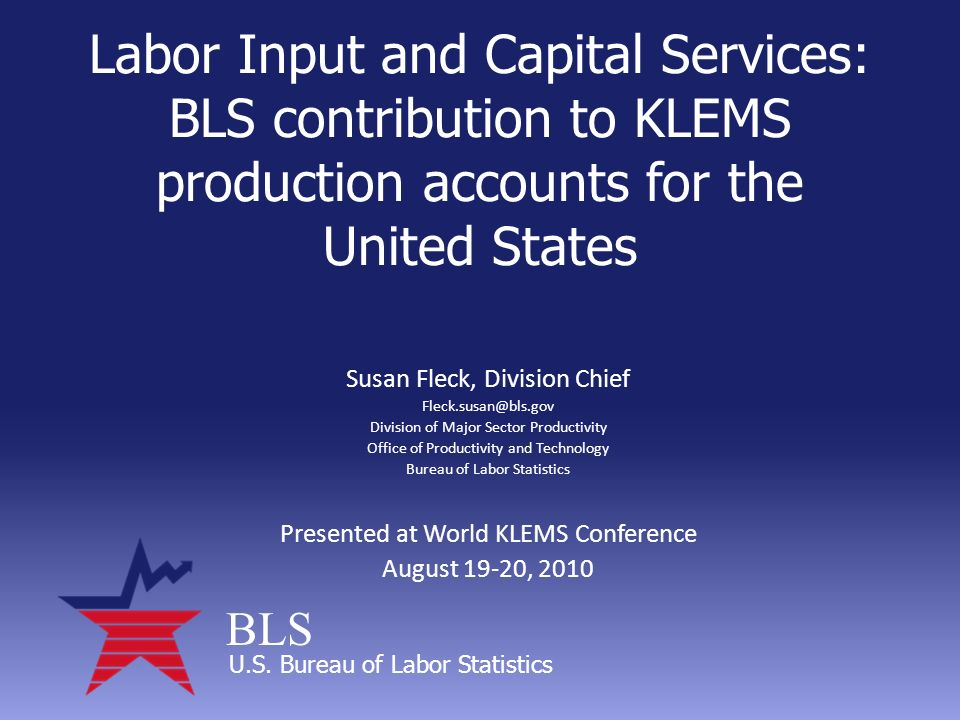 BLS U.S. Bureau of Labor Statistics Labor Input and Capital Services: BLS contribution to KLEMS production accounts for the United States Susan Fleck,