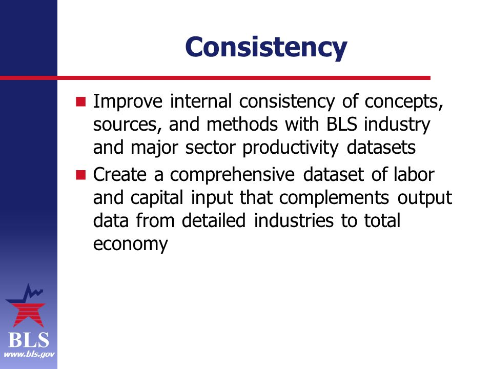 BLS www.bls.gov Consistency Improve internal consistency of concepts, sources, and methods with BLS industry and major sector productivity datasets Create a comprehensive dataset of labor and capital input that complements output data from detailed industries to total economy