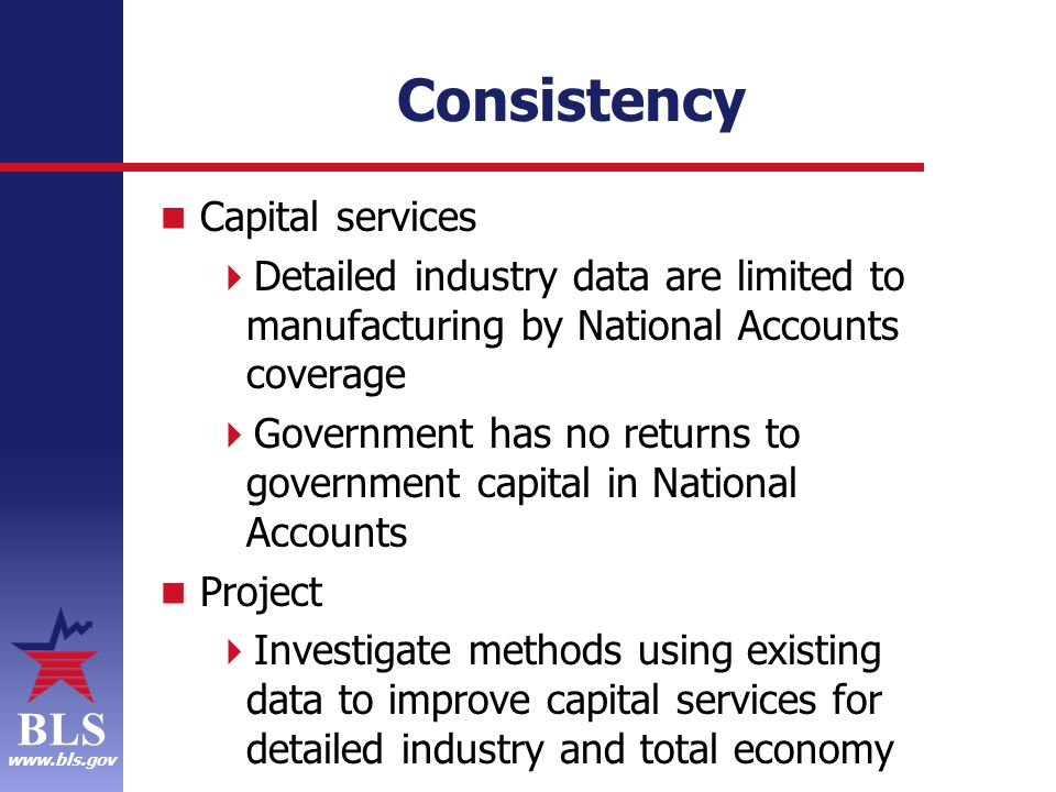 BLS www.bls.gov Consistency Capital services Detailed industry data are limited to manufacturing by National Accounts coverage Government has no returns to government capital in National Accounts Project Investigate methods using existing data to improve capital services for detailed industry and total economy