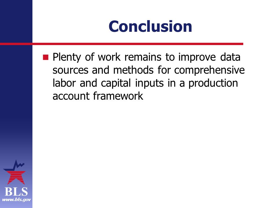 BLS www.bls.gov Conclusion Plenty of work remains to improve data sources and methods for comprehensive labor and capital inputs in a production account framework