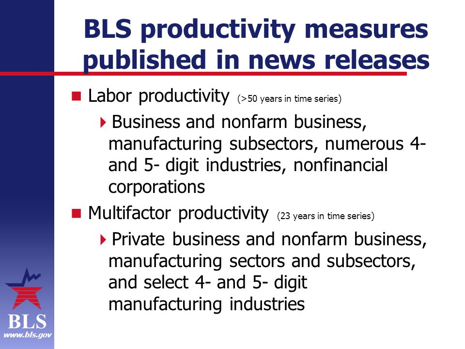 BLS www.bls.gov BLS productivity measures published in news releases Labor productivity (>50 years in time series) Business and nonfarm business, manufacturing subsectors, numerous 4- and 5- digit industries, nonfinancial corporations Multifactor productivity (23 years in time series) Private business and nonfarm business, manufacturing sectors and subsectors, and select 4- and 5- digit manufacturing industries