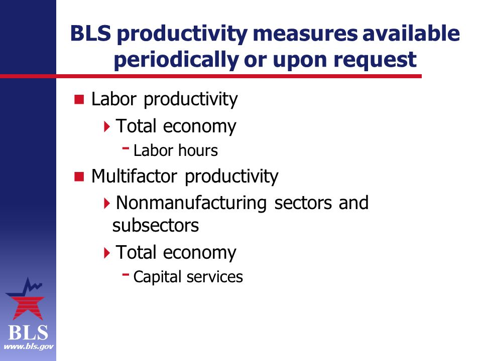 BLS www.bls.gov BLS productivity measures available periodically or upon request Labor productivity Total economy - Labor hours Multifactor productivity Nonmanufacturing sectors and subsectors Total economy - Capital services