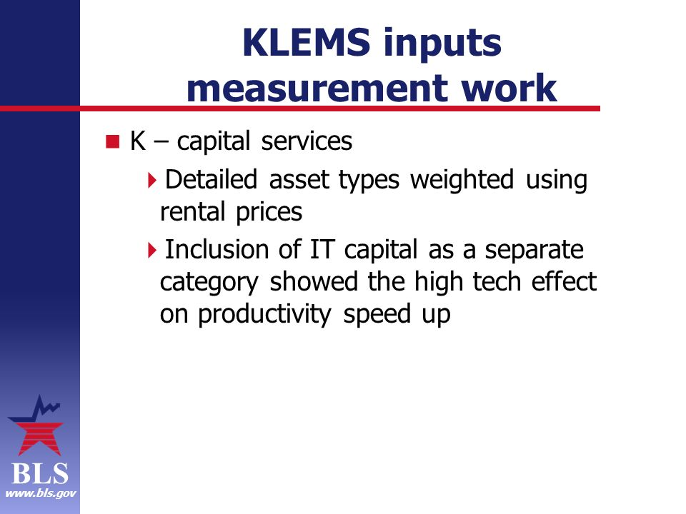 BLS www.bls.gov KLEMS inputs measurement work K – capital services Detailed asset types weighted using rental prices Inclusion of IT capital as a separate category showed the high tech effect on productivity speed up