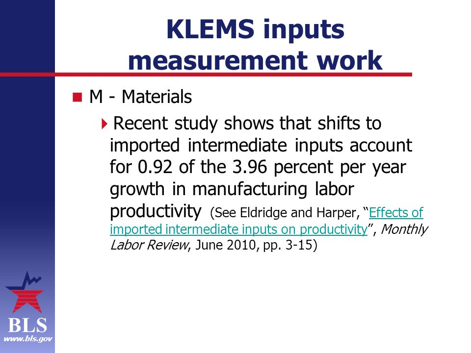 BLS www.bls.gov KLEMS inputs measurement work M - Materials Recent study shows that shifts to imported intermediate inputs account for 0.92 of the 3.96 percent per year growth in manufacturing labor productivity (See Eldridge and Harper, Effects of imported intermediate inputs on productivity, Monthly Labor Review, June 2010, pp.