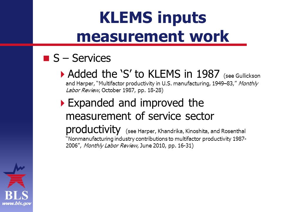 BLS www.bls.gov KLEMS inputs measurement work S – Services Added the S to KLEMS in 1987 (see Gullickson and Harper, Multifactor productivity in U.S.