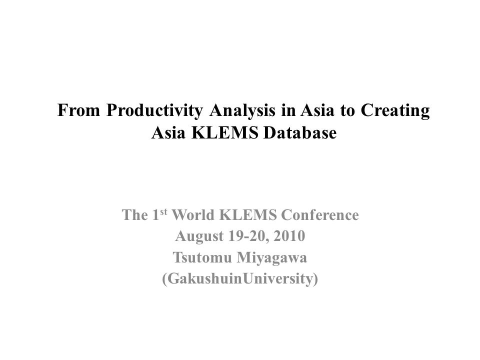 From Productivity Analysis in Asia to Creating Asia KLEMS Database The 1 st World KLEMS Conference August 19-20, 2010 Tsutomu Miyagawa (GakushuinUnive