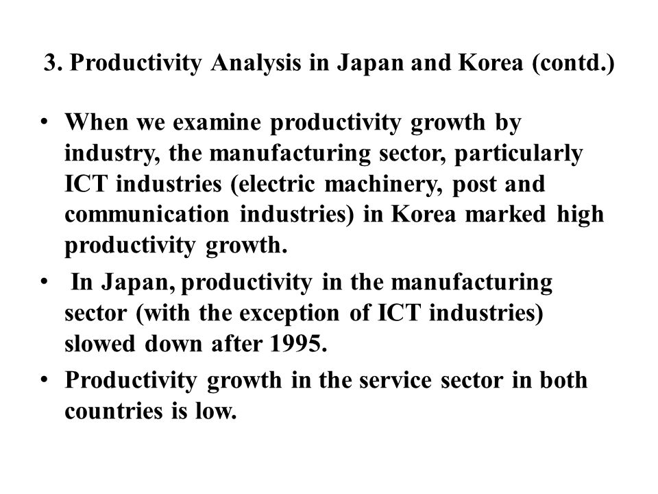3. Productivity Analysis in Japan and Korea (contd.) When we examine productivity growth by industry, the manufacturing sector, particularly ICT indus