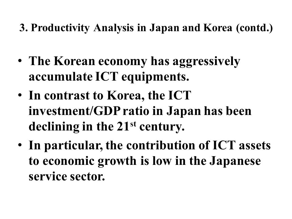 3. Productivity Analysis in Japan and Korea (contd.) The Korean economy has aggressively accumulate ICT equipments. In contrast to Korea, the ICT inve