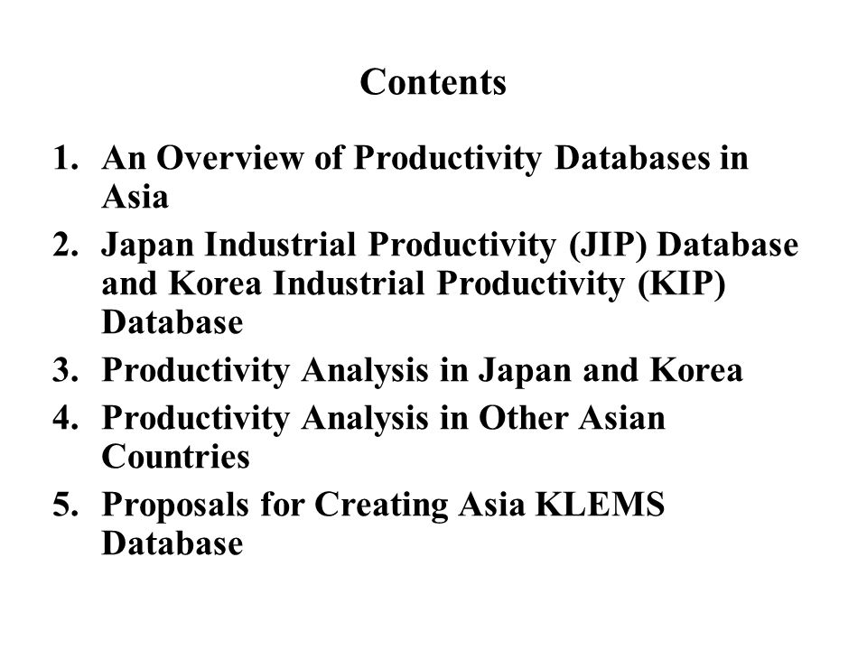 Contents 1.An Overview of Productivity Databases in Asia 2.Japan Industrial Productivity (JIP) Database and Korea Industrial Productivity (KIP) Databa