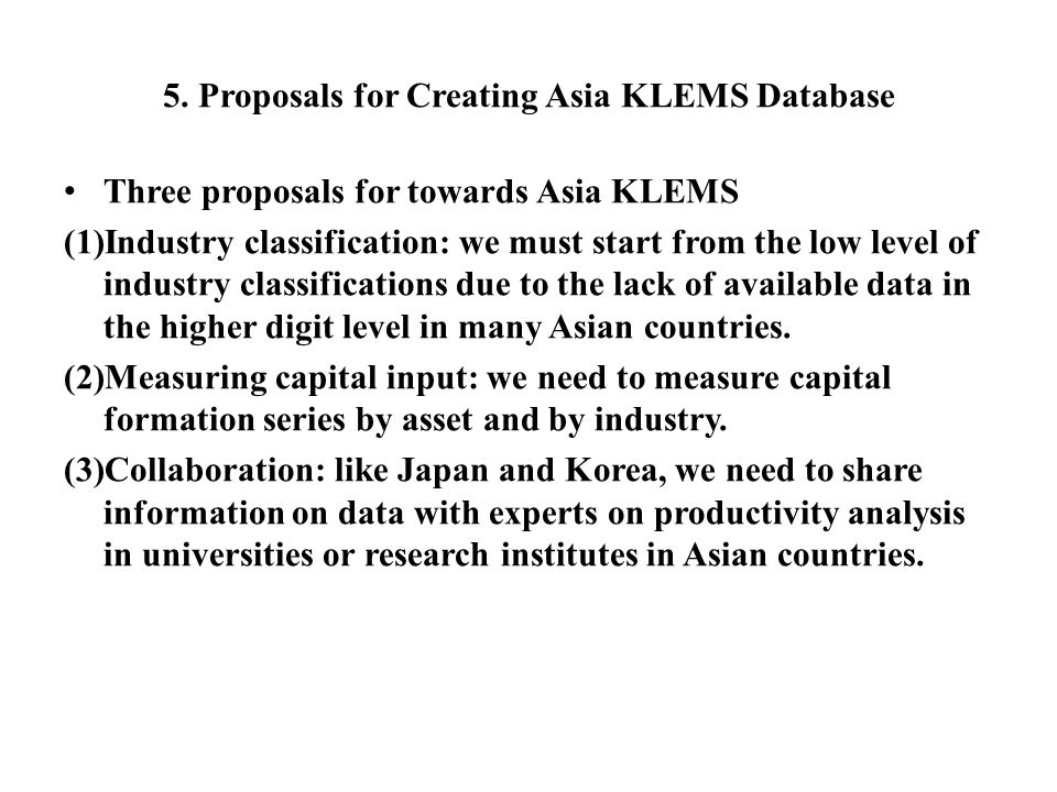 5. Proposals for Creating Asia KLEMS Database Three proposals for towards Asia KLEMS (1)Industry classification: we must start from the low level of i