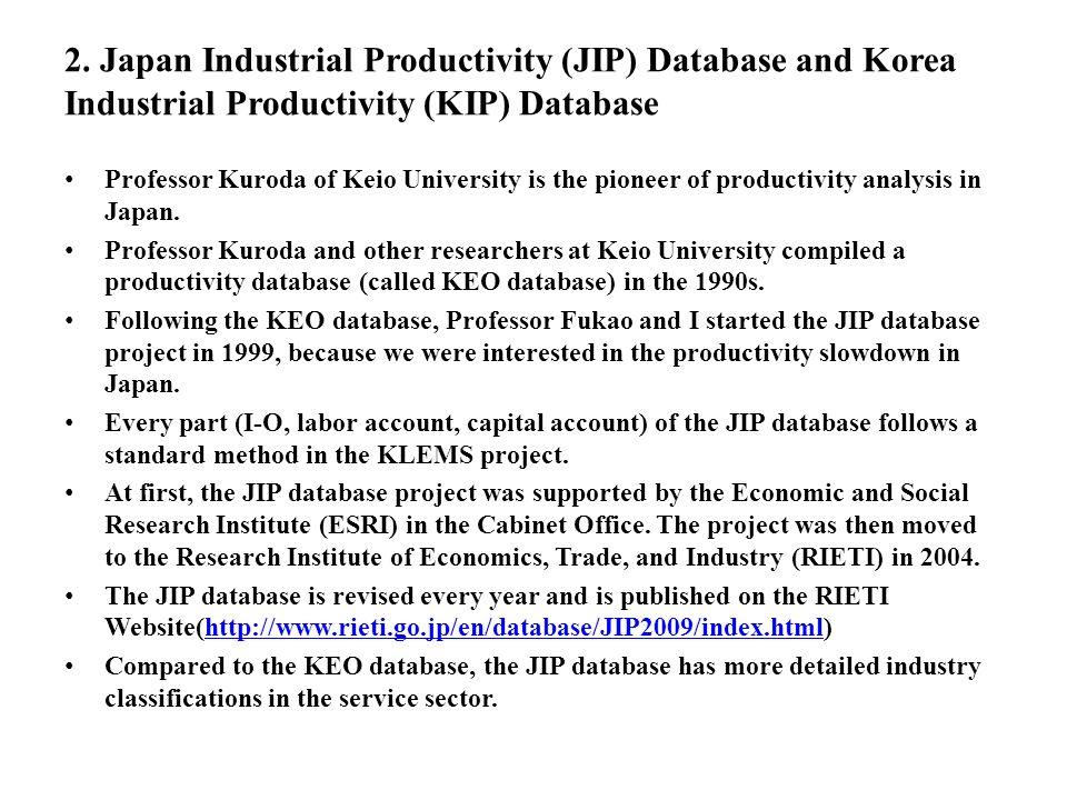 2. Japan Industrial Productivity (JIP) Database and Korea Industrial Productivity (KIP) Database Professor Kuroda of Keio University is the pioneer of