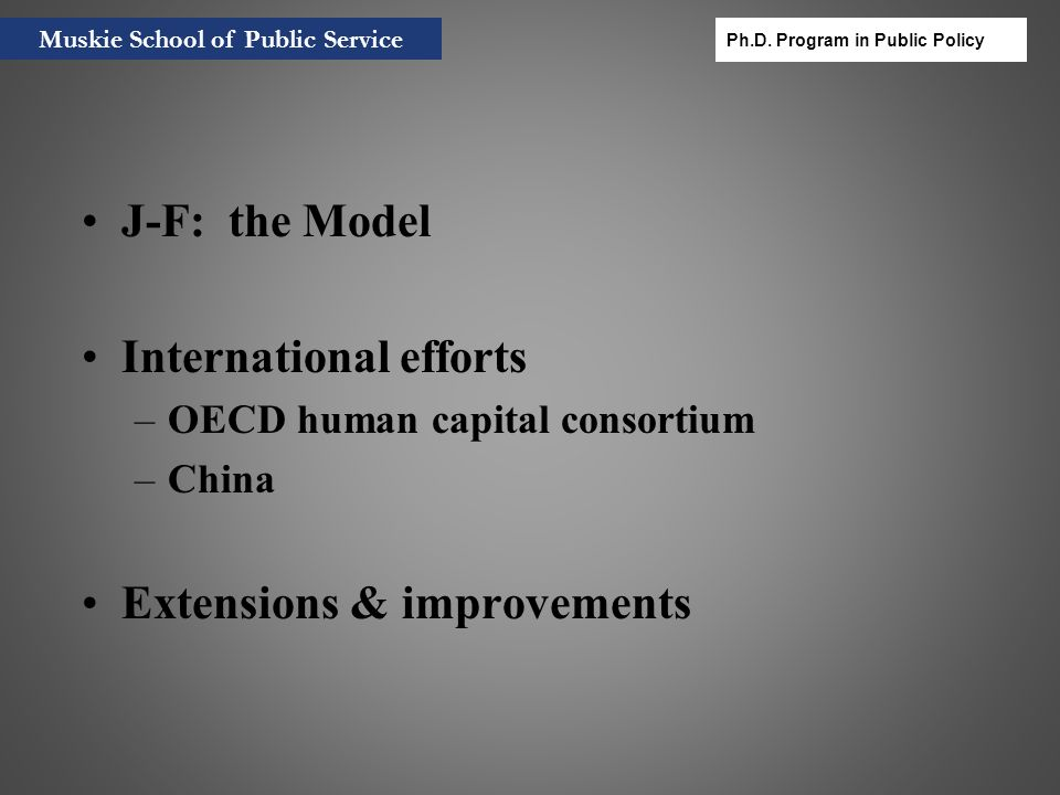 3 Human Capital as Capital Seminal: Becker (1964), Mincer (1974), Schultz (1961) More recent –Economic sustainability and well-being Stiglitz Commission: Commission on Economic Performance and Social Progress –World Bank Wealth Report Muskie School of Public Service Ph.D.
