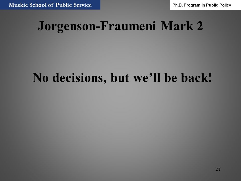 21 Jorgenson-Fraumeni Mark 2 No decisions, but well be back! Muskie School of Public Service Ph.D. Program in Public Policy