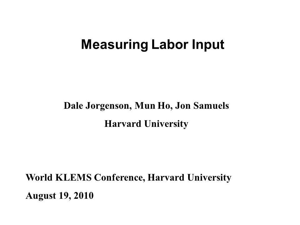Measuring Labor Input Dale Jorgenson, Mun Ho, Jon Samuels Harvard University World KLEMS Conference, Harvard University August 19, 2010