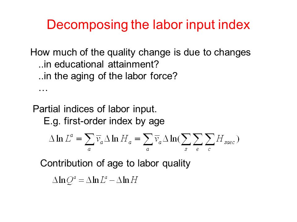 Decomposing the labor input index Partial indices of labor input. E.g. first-order index by age How much of the quality change is due to changes..in e